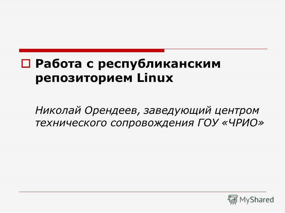 Работа с республиканским репозиторием Linux Николай Орендеев, заведующий центром технического сопровождения ГОУ «ЧРИО»