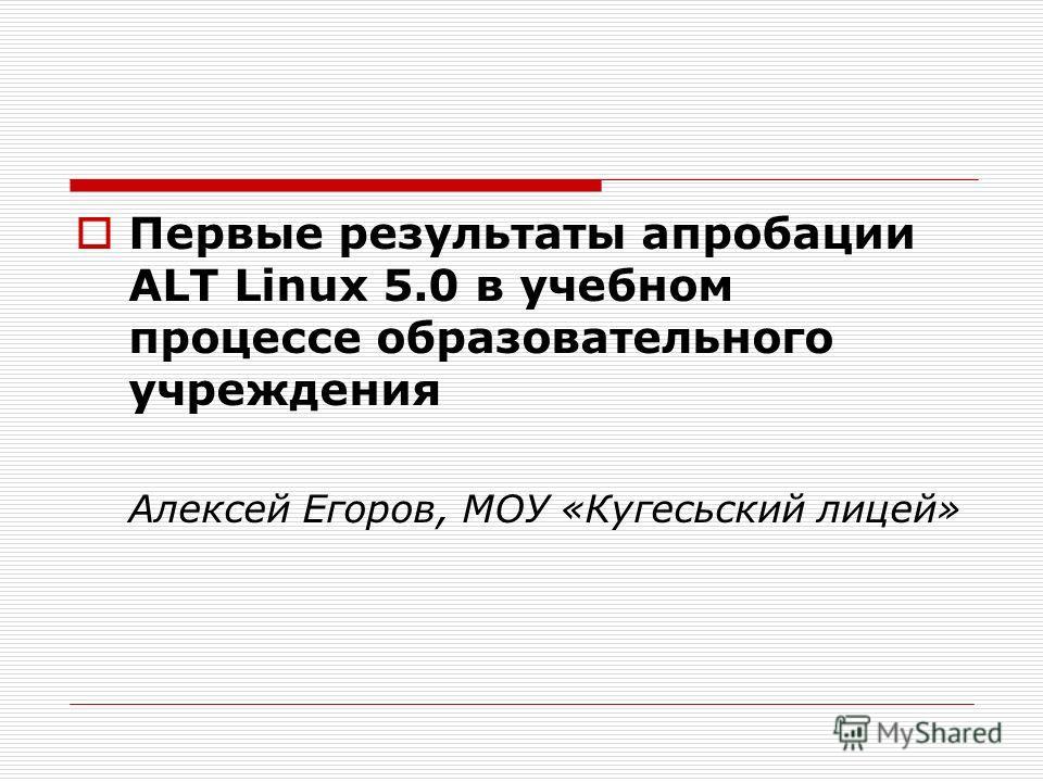 Первые результаты апробации ALT Linux 5.0 в учебном процессе образовательного учреждения Алексей Егоров, МОУ «Кугесьский лицей»