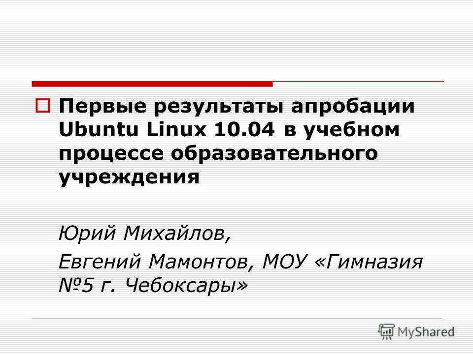 Первые результаты апробации Ubuntu Linux 10.04 в учебном процессе образовательного учреждения Юрий Михайлов, Евгений Мамонтов, МОУ «Гимназия 5 г. Чебоксары»
