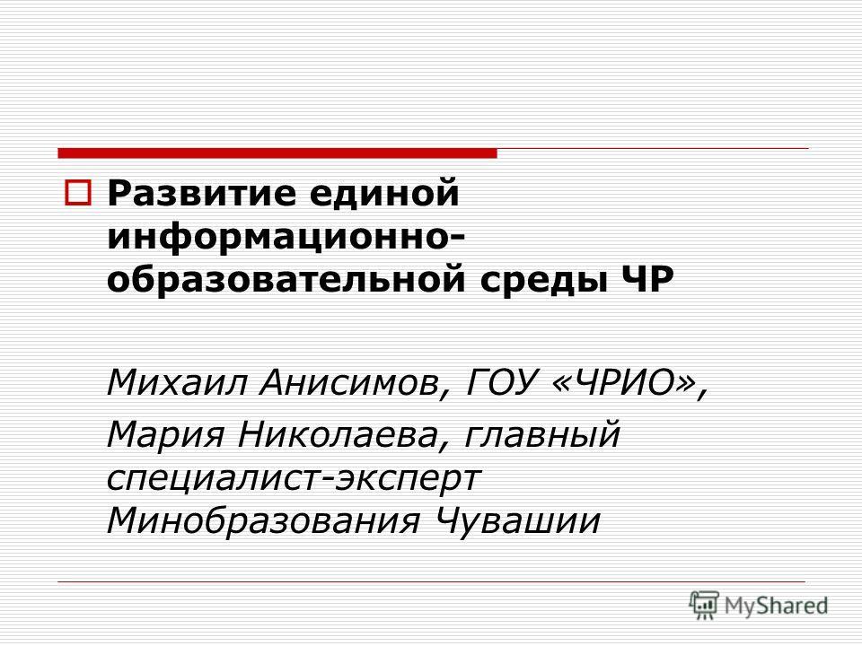 Развитие единой информационно- образовательной среды ЧР Михаил Анисимов, ГОУ «ЧРИО», Мария Николаева, главный специалист-эксперт Минобразования Чувашии