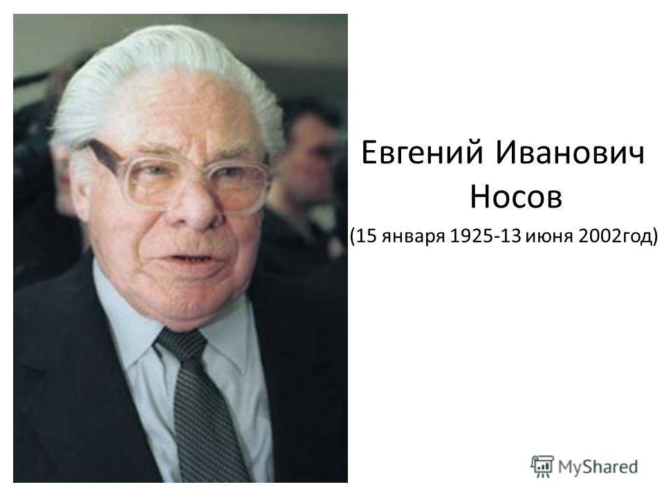 Евгений Иванович Носов (15 января 1925-13 июня 2002год)