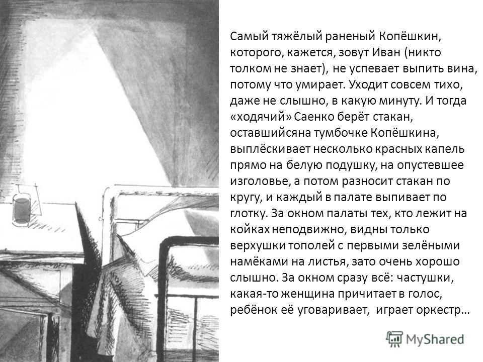 Самый тяжёлый раненый Копёшкин, которого, кажется, зовут Иван (никто толком не знает), не успевает выпить вина, потому что умирает. Уходит совсем тихо, даже не слышно, в какую минуту. И тогда «ходячий» Саенко берёт стакан, оставшийсяна тумбочке Копёш