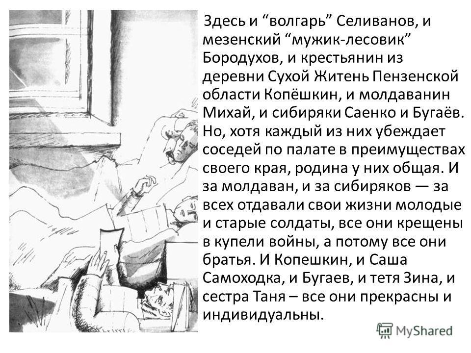 Здесь и волгарь Селиванов, и мезенский мужик-лесовик Бородухов, и крестьянин из деревни Сухой Житень Пензенской области Копёшкин, и молдаванин Михай, и сибиряки Саенко и Бугаёв. Но, хотя каждый из них убеждает соседей по палате в преимуществах своего