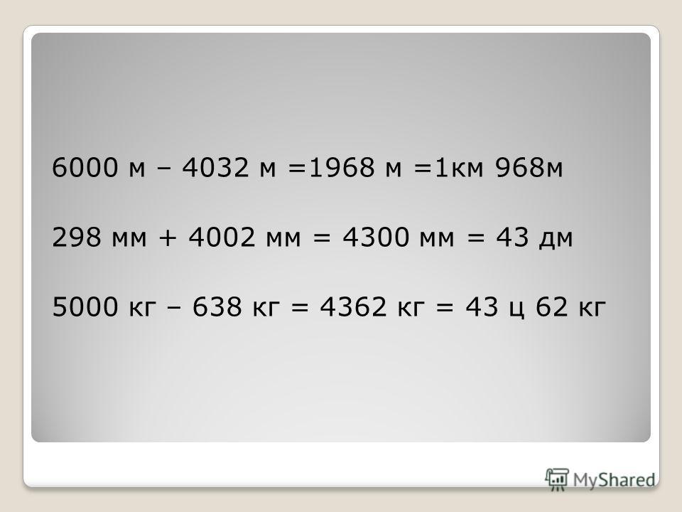 6000 м – 4032 м =1968 м =1км 968м 298 мм + 4002 мм = 4300 мм = 43 дм 5000 кг – 638 кг = 4362 кг = 43 ц 62 кг