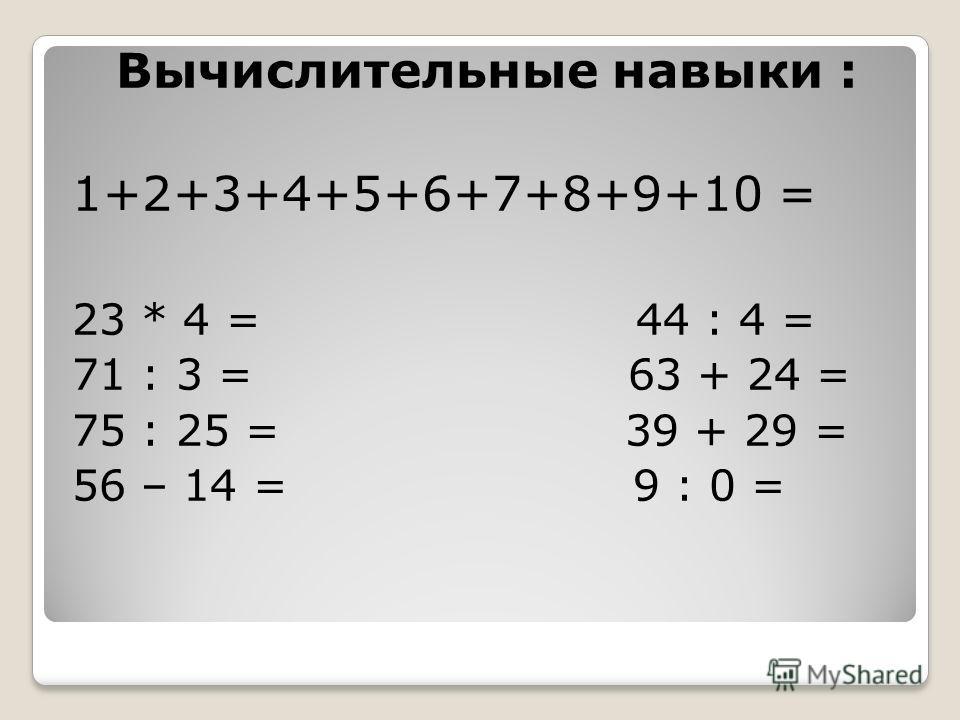Вычислительные навыки : 1+2+3+4+5+6+7+8+9+10 = 23 * 4 = 44 : 4 = 71 : 3 = 63 + 24 = 75 : 25 = 39 + 29 = 56 – 14 = 9 : 0 =