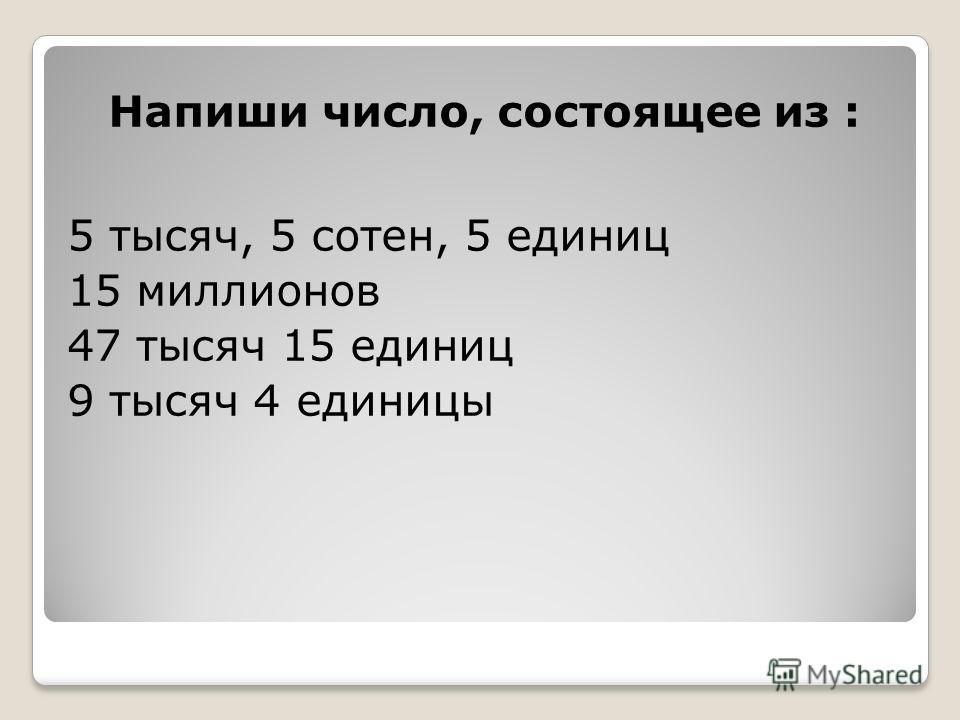Напиши число, состоящее из : 5 тысяч, 5 сотен, 5 единиц 15 миллионов 47 тысяч 15 единиц 9 тысяч 4 единицы