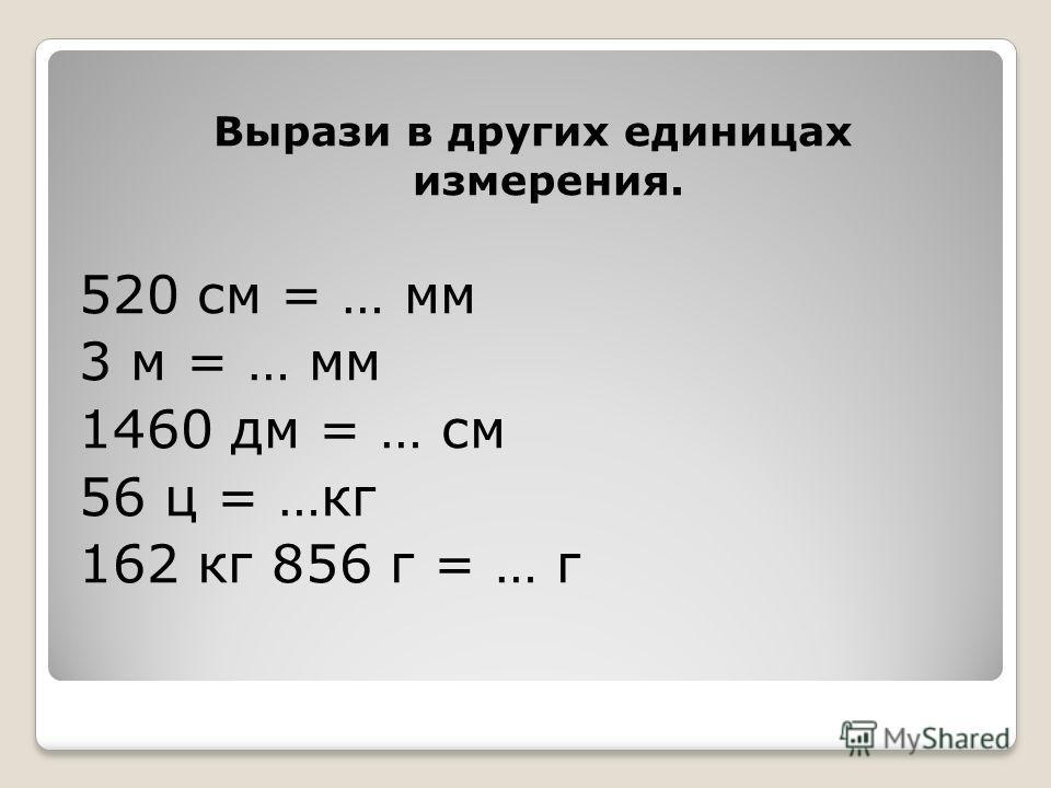 Вырази в других единицах измерения. 520 см = … мм 3 м = … мм 1460 дм = … см 56 ц = …кг 162 кг 856 г = … г