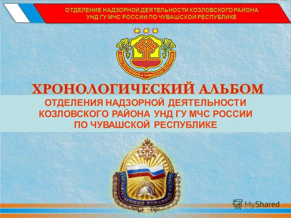 ОТДЕЛЕНИЕ НАДЗОРНОЙ ДЕЯТЕЛЬНОСТИ КОЗЛОВСКОГО РАЙОНА УНД ГУ МЧС РОССИИ ПО ЧУВАШСКОЙ РЕСПУБЛИКЕ ОТДЕЛЕНИЯ НАДЗОРНОЙ ДЕЯТЕЛЬНОСТИ КОЗЛОВСКОГО РАЙОНА УНД ГУ МЧС РОССИИ ПО ЧУВАШСКОЙ РЕСПУБЛИКЕ