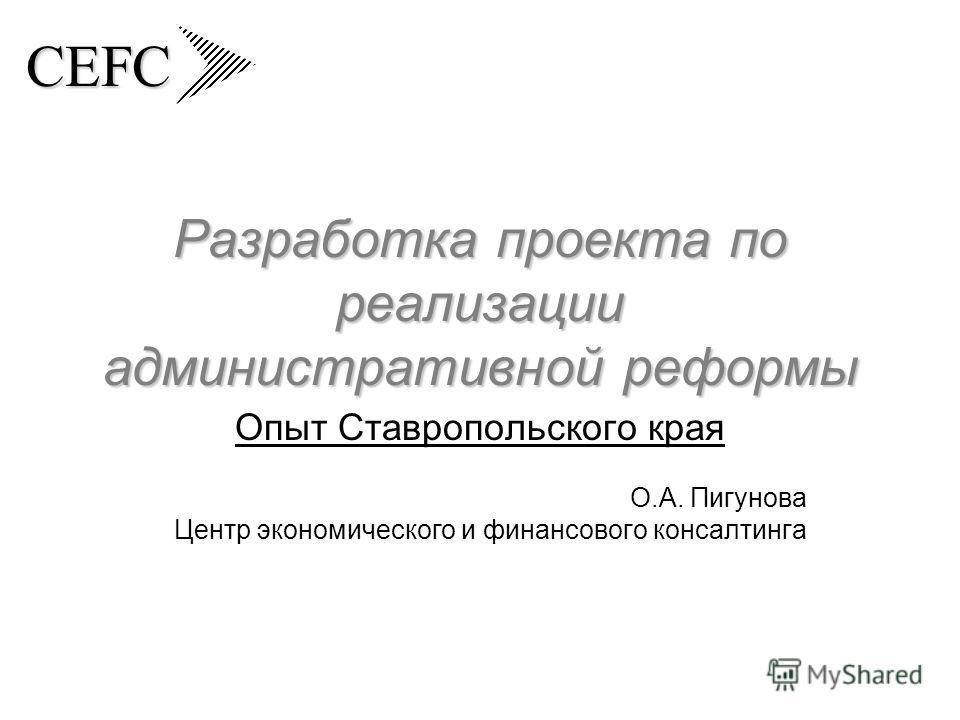 CEFC Разработка проекта по реализации административной реформы Опыт Ставропольского края О.А. Пигунова Центр экономического и финансового консалтинга