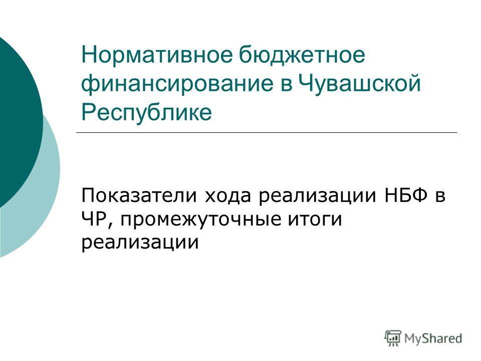 Нормативное бюджетное финансирование в Чувашской Республике Показатели хода реализации НБФ в ЧР, промежуточные итоги реализации