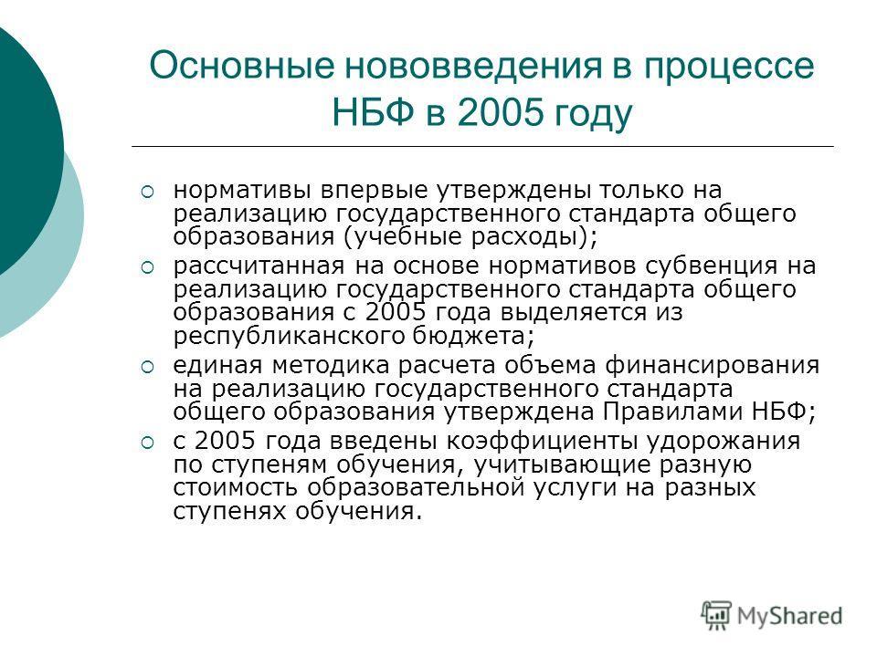 Основные нововведения в процессе НБФ в 2005 году нормативы впервые утверждены только на реализацию государственного стандарта общего образования (учебные расходы); рассчитанная на основе нормативов субвенция на реализацию государственного стандарта о