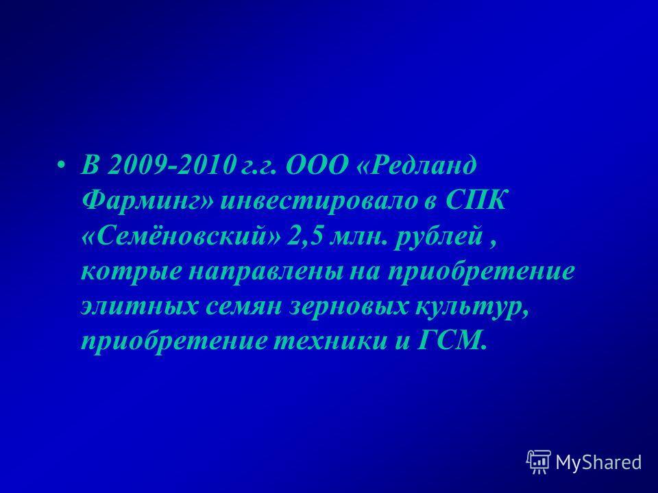 В 2009-2010 г.г. ООО «Редланд Фарминг» инвестировало в СПК «Семёновский» 2,5 млн. рублей, котрые направлены на приобретение элитных семян зерновых культур, приобретение техники и ГСМ.