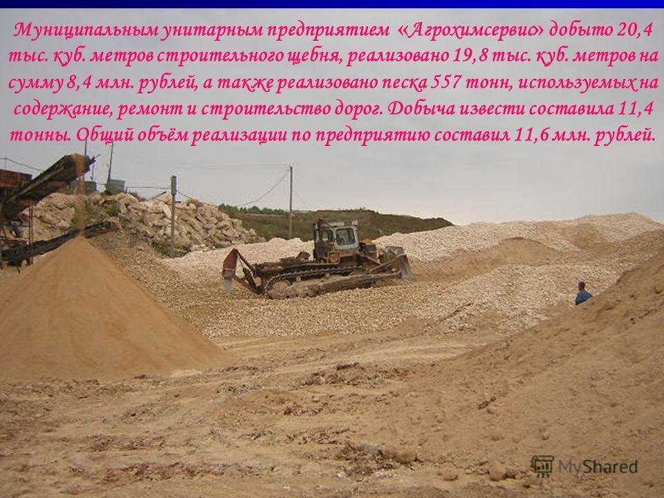 Муниципальным унитарным предприятием « Агрохимсервис » добыто 20,4 тыс. куб. метров строительного щебня, реализовано 19,8 тыс. куб. метров на сумму 8,4 млн. рублей, а также реализовано песка 557 тонн, используемых на содержание, ремонт и строительств