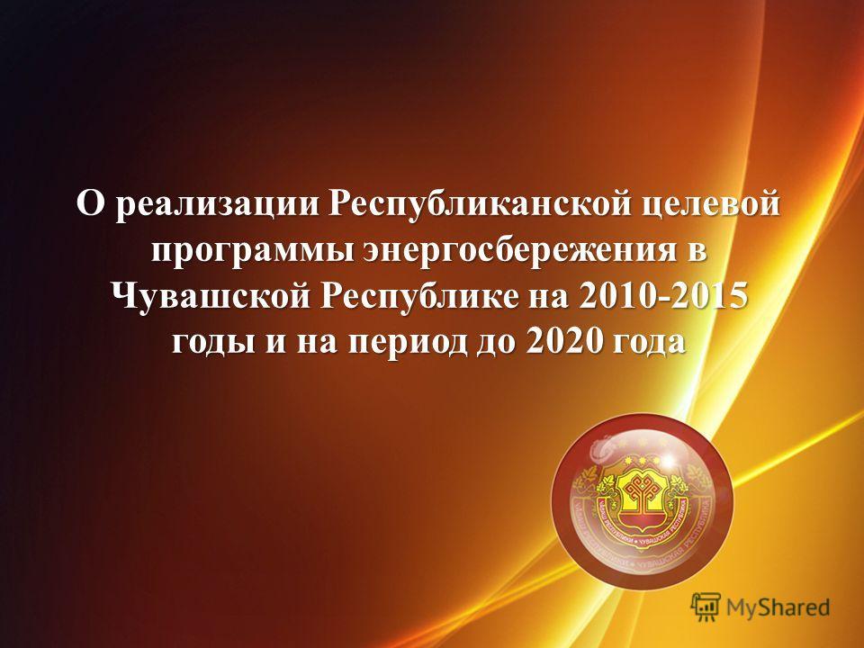 О реализации Республиканской целевой программы энергосбережения в Чувашской Республике на 2010-2015 годы и на период до 2020 года