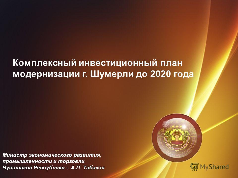 Комплексный инвестиционный план модернизации г. Шумерли до 2020 года Министр экономического развития, промышленности и торговли Чувашской Республики - А.П. Табаков
