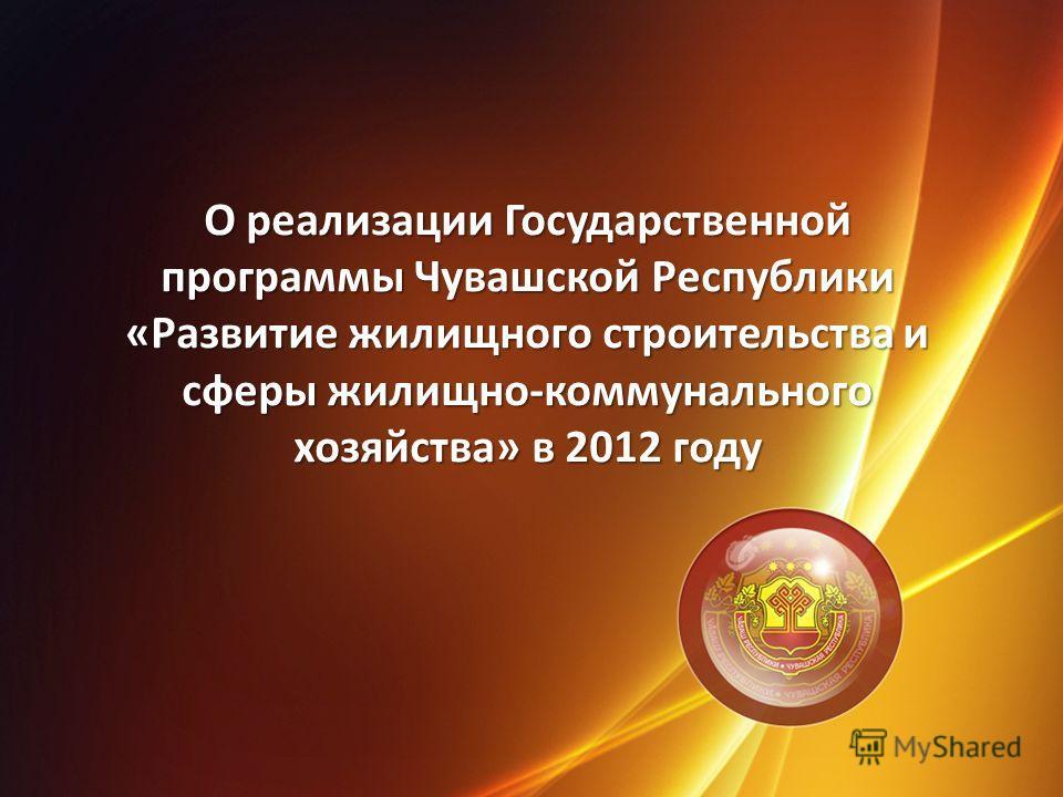 О реализации Государственной программы Чувашской Республики «Развитие жилищного строительства и сферы жилищно-коммунального хозяйства» в 2012 году