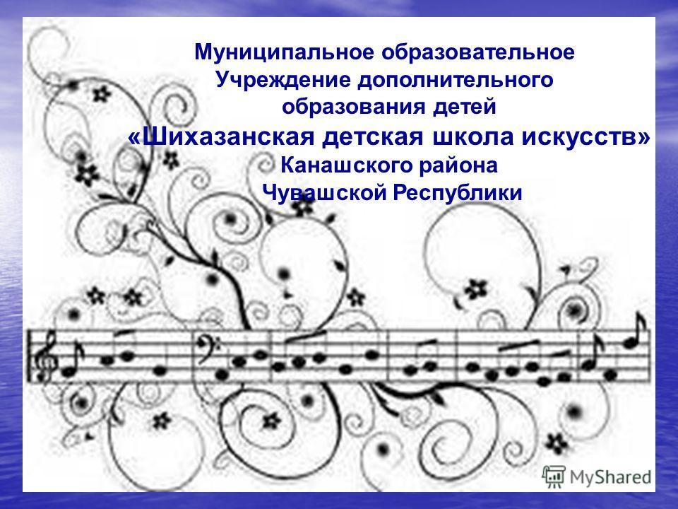 Муниципальное образовательное Учреждение дополнительного образования детей «Шихазанская детская школа искусств» Канашского района Чувашской Республики