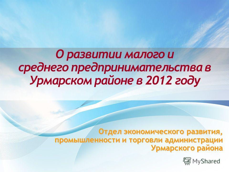 О развитии малого и среднего предпринимательства в Урмарском районе в 2012 году Отдел экономического развития, промышленности и торговли администрации Урмарского района