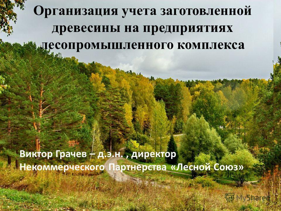 Организация учета заготовленной древесины на предприятиях лесопромышленного комплекса Виктор Грачев – д.э.н., директор Некоммерческого Партнерства «Лесной Союз» 1