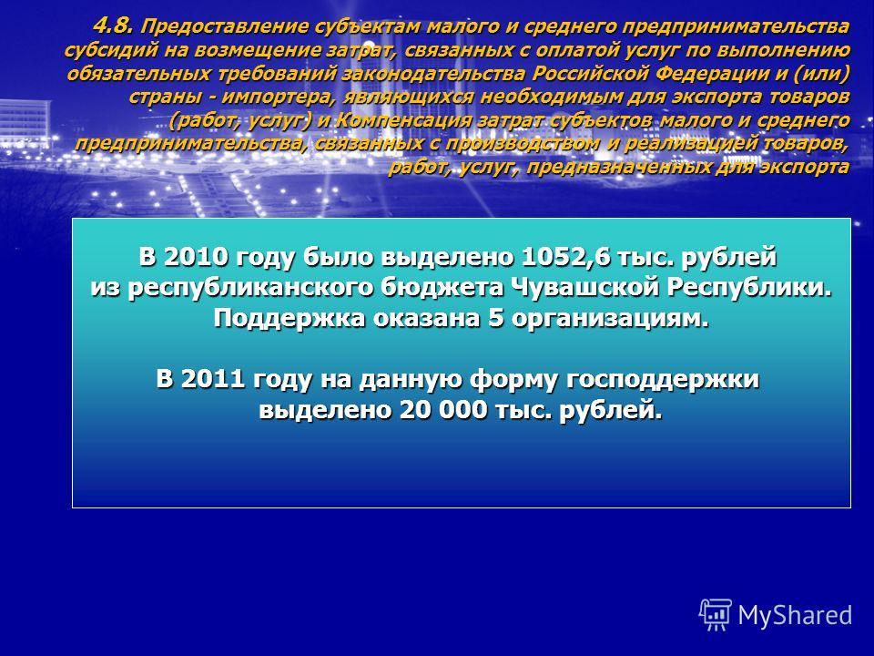 4.8. Предоставление субъектам малого и среднего предпринимательства субсидий на возмещение затрат, связанных с оплатой услуг по выполнению обязательных требований законодательства Российской Федерации и (или) страны - импортера, являющихся необходимы