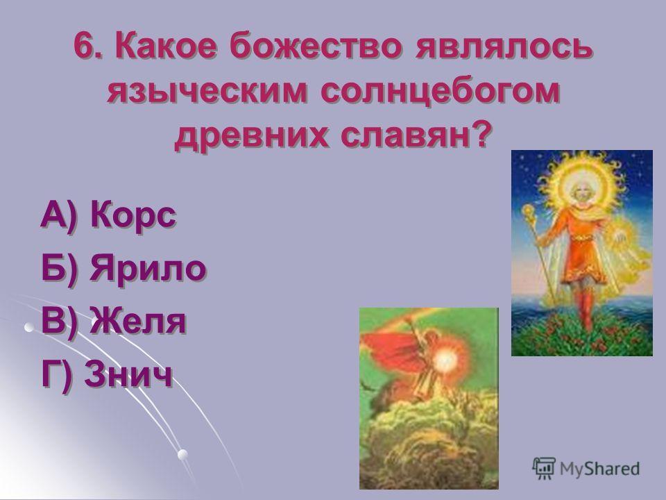 6. Какое божество являлось языческим солнцебогом древних славян? А) Корс Б) Ярило В) Желя Г) Знич А) Корс Б) Ярило В) Желя Г) Знич