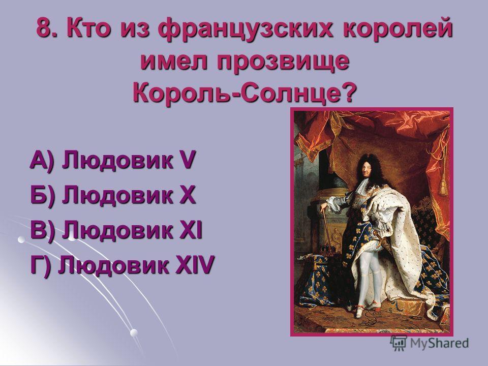 8. Кто из французских королей имел прозвище Король-Солнце? А) Людовик V Б) Людовик X В) Людовик XI Г) Людовик XIV