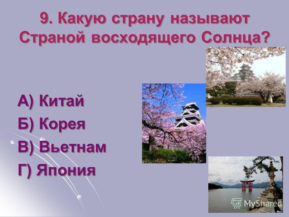 9. Какую страну называют Страной восходящего Солнца? А) Китай Б) Корея В) Вьетнам Г) Япония А) Китай Б) Корея В) Вьетнам Г) Япония
