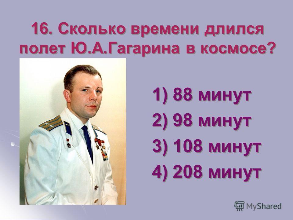 16. Сколько времени длился полет Ю.А.Гагарина в космосе? 1) 88 минут 2) 98 минут 3) 108 минут 4) 208 минут 1) 88 минут 2) 98 минут 3) 108 минут 4) 208 минут