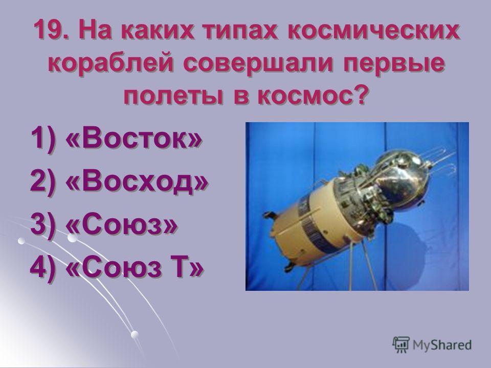 19. На каких типах космических кораблей совершали первые полеты в космос? 1) «Восток» 2) «Восход» 3) «Союз» 4) «Союз Т» 1) «Восток» 2) «Восход» 3) «Союз» 4) «Союз Т»