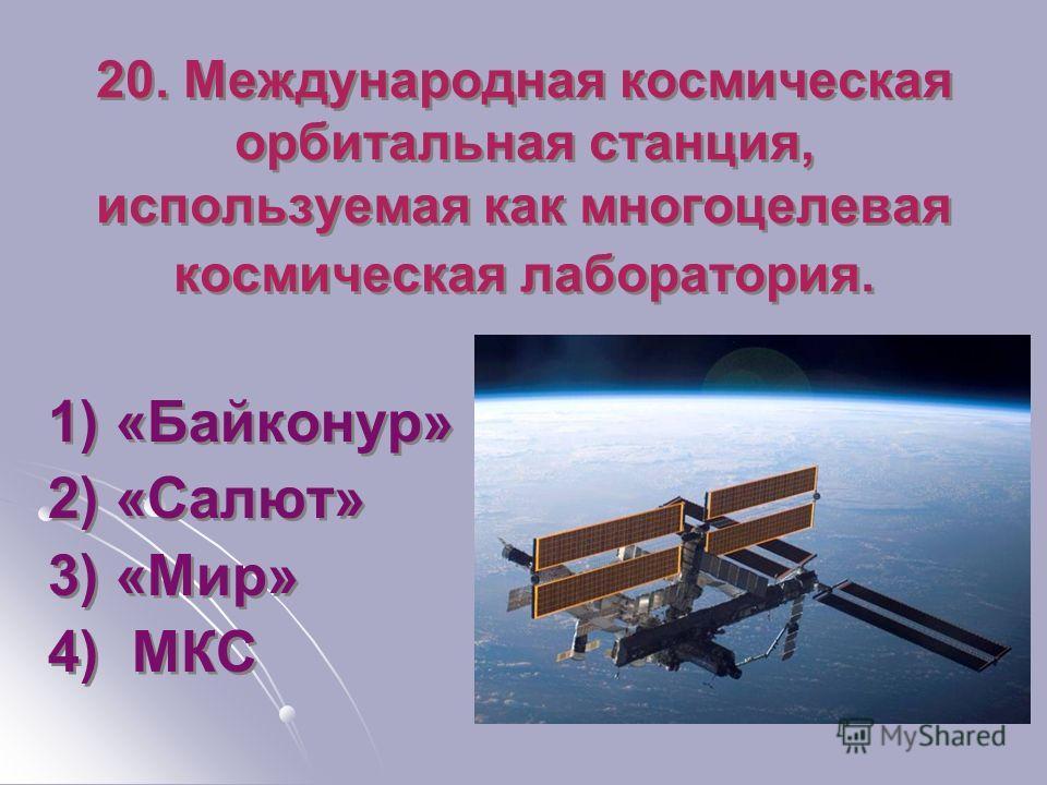 20. Международная космическая орбитальная станция, используемая как многоцелевая космическая лаборатория. 1) «Байконур» 2) «Салют» 3) «Мир» 4) МКС 1) «Байконур» 2) «Салют» 3) «Мир» 4) МКС