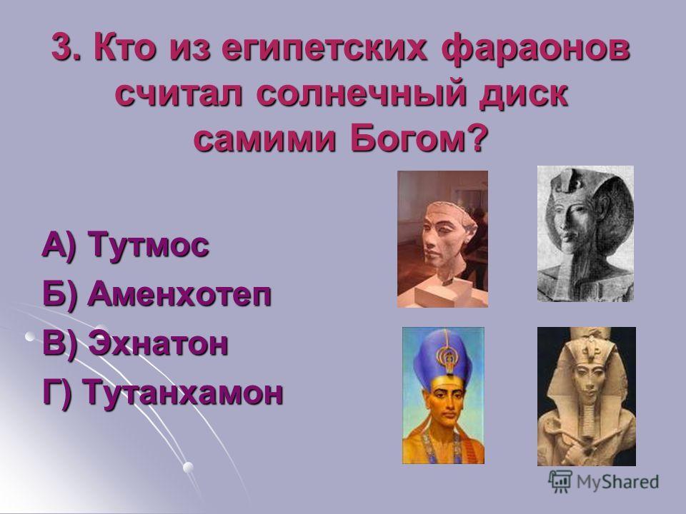 3. Кто из египетских фараонов считал солнечный диск самими Богом? А) Тутмос Б) Аменхотеп В) Эхнатон Г) Тутанхамон