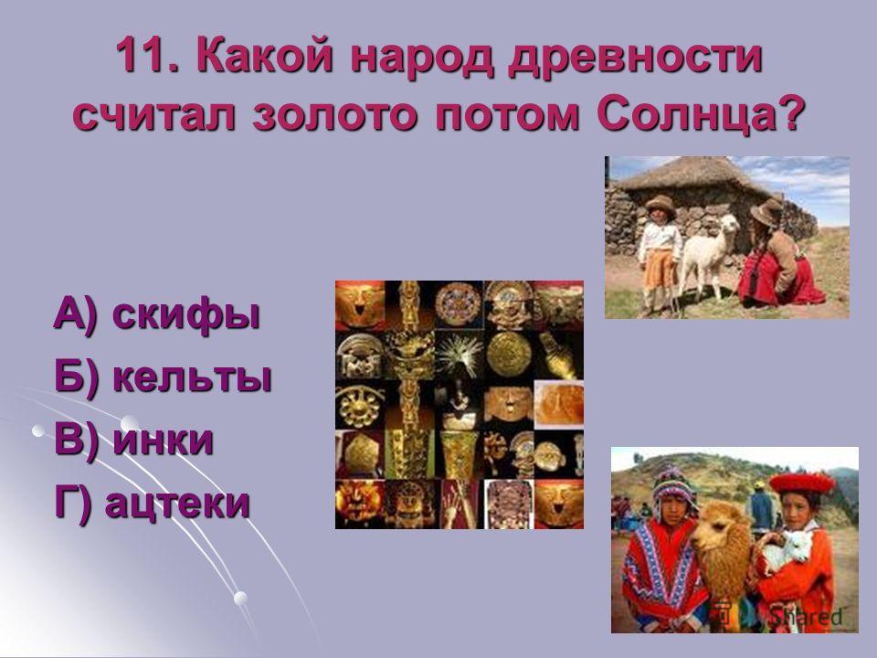 11. Какой народ древности считал золото потом Солнца? А) скифы Б) кельты В) инки Г) ацтеки