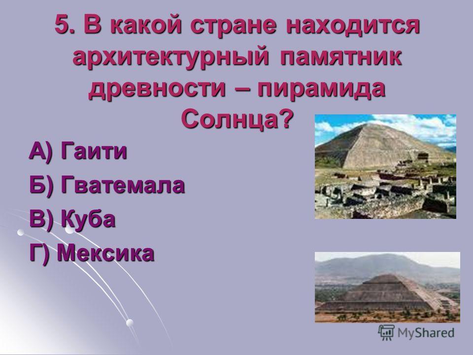 5. В какой стране находится архитектурный памятник древности – пирамида Солнца? А) Гаити Б) Гватемала В) Куба Г) Мексика