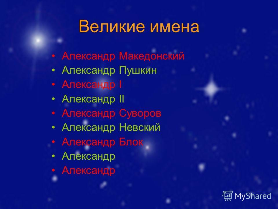Великие имена Александр Македонский Александр Пушкин Александр I Александр II Александр Суворов Александр Невский Александр Блок Александр