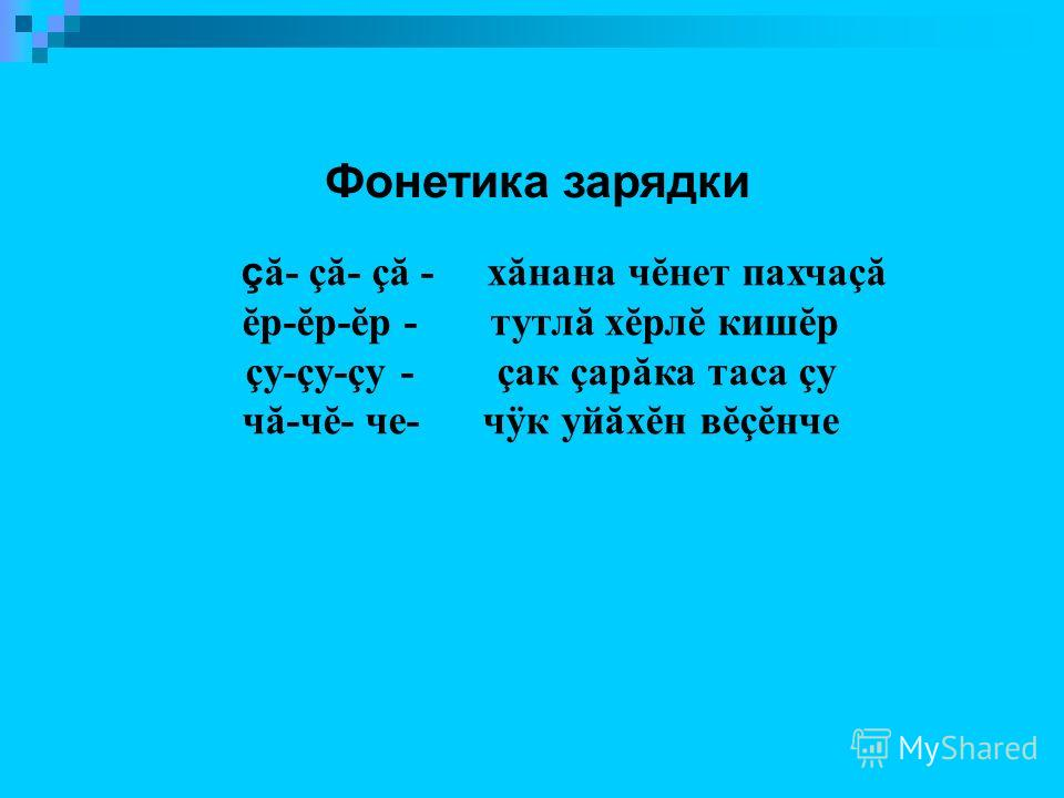 Фонетика зарядки ç ă- çă- çă - хăнана чĕнет пахчаçă ĕр-ĕр-ĕр - тутлă хĕрлĕ кишĕр çу-çу-çу - çак çарăка таса çу чă-чĕ- че- чÿк уйăхĕн вĕçĕнче