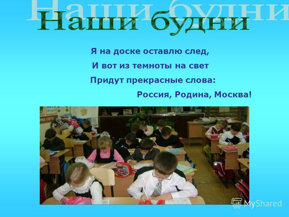 Я на доске оставлю след, И вот из темноты на свет Придут прекрасные слова: Россия, Родина, Москва!