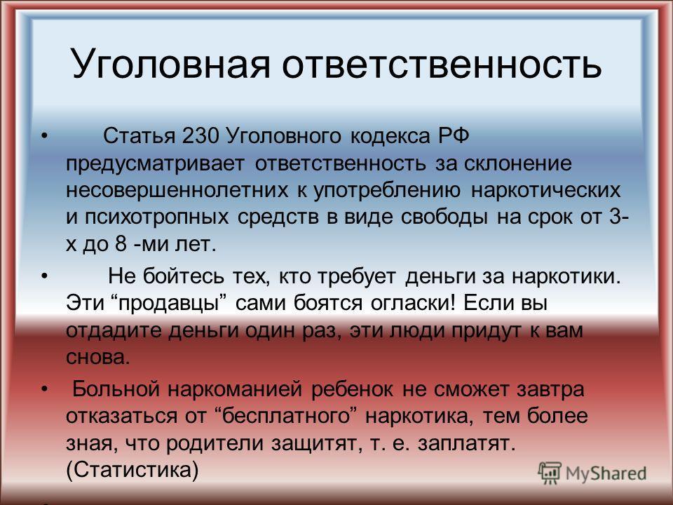 Уголовная ответственность Статья 230 Уголовного кодекса РФ предусматривает ответственность за склонение несовершеннолетних к употреблению наркотических и психотропных средств в виде свободы на срок от 3- х до 8 -ми лет. Не бойтесь тех, кто требует де