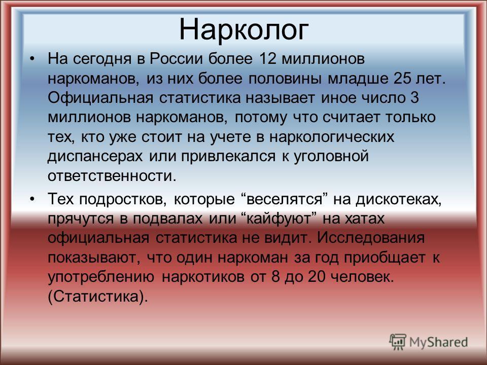 Нарколог На сегодня в России более 12 миллионов наркоманов, из них более половины младше 25 лет. Официальная статистика называет иное число 3 миллионов наркоманов, потому что считает только тех, кто уже стоит на учете в наркологических диспансерах ил