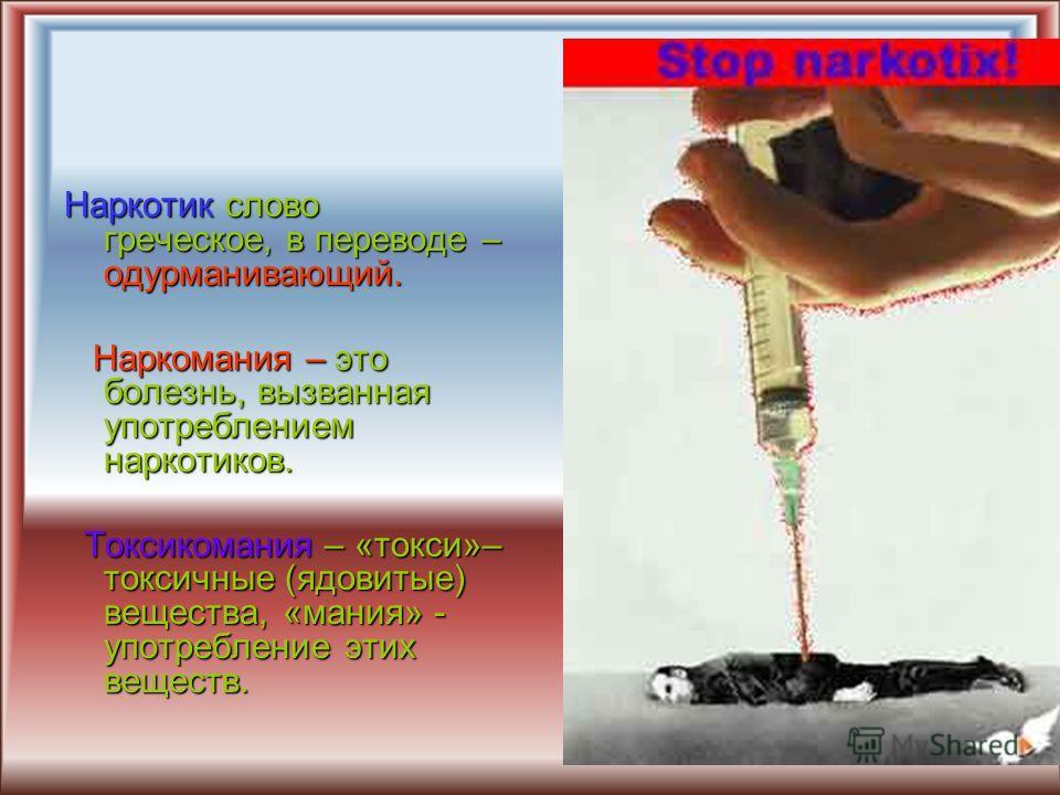 Наркотик слово греческое, в переводе – одурманивающий. Наркомания – это болезнь, вызванная употреблением наркотиков. Наркомания – это болезнь, вызванная употреблением наркотиков. Токсикомания – «токси»– токсичные (ядовитые) вещества, «мания» - употре