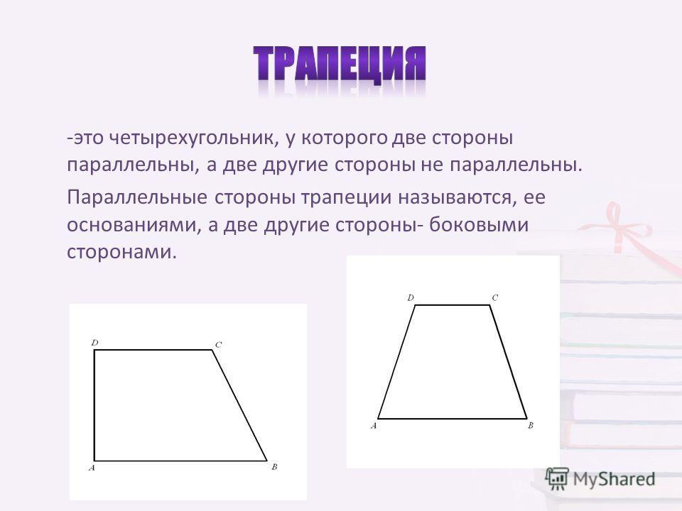 -это четырехугольник, у которого две стороны параллельны, а две другие стороны не параллельны. Параллельные стороны трапеции называются, ее основаниями, а две другие стороны- боковыми сторонами.
