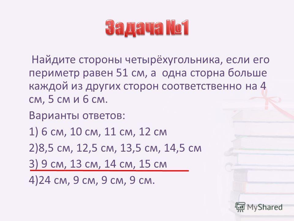 Найдите стороны четырёхугольника, если его периметр равен 51 см, а одна сторна больше каждой из других сторон соответственно на 4 см, 5 см и 6 см. Варианты ответов: 1) 6 см, 10 см, 11 см, 12 см 2)8,5 см, 12,5 см, 13,5 см, 14,5 см 3) 9 см, 13 см, 14 с