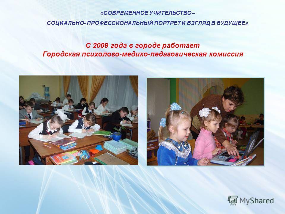 «СОВРЕМЕННОЕ УЧИТЕЛЬСТВО – СОЦИАЛЬНО- ПРОФЕССИОНАЛЬНЫЙ ПОРТРЕТ И ВЗГЛЯД В БУДУЩЕЕ» С 2009 года в городе работает Городская психолого-медико-педагогическая комиссия