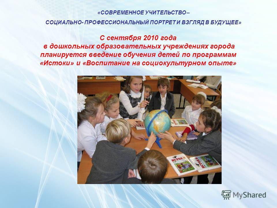 «СОВРЕМЕННОЕ УЧИТЕЛЬСТВО – СОЦИАЛЬНО- ПРОФЕССИОНАЛЬНЫЙ ПОРТРЕТ И ВЗГЛЯД В БУДУЩЕЕ» С сентября 2010 года в дошкольных образовательных учреждениях города планируется введение обучения детей по программам «Истоки» и «Воспитание на социокультурном опыте»