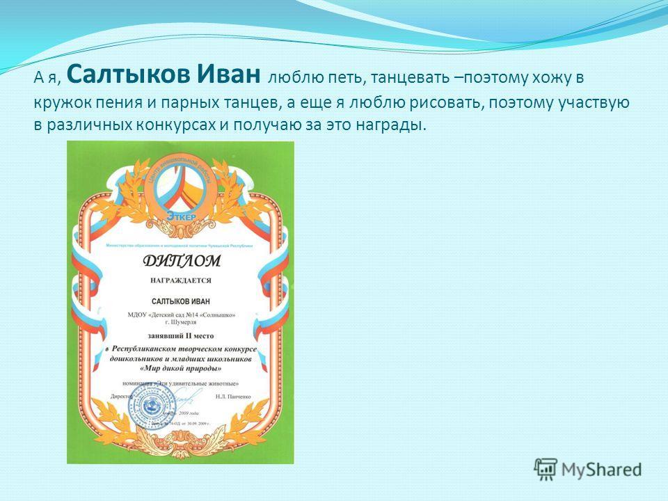 А я, Салтыков Иван люблю петь, танцевать –поэтому хожу в кружок пения и парных танцев, а еще я люблю рисовать, поэтому участвую в различных конкурсах и получаю за это награды.
