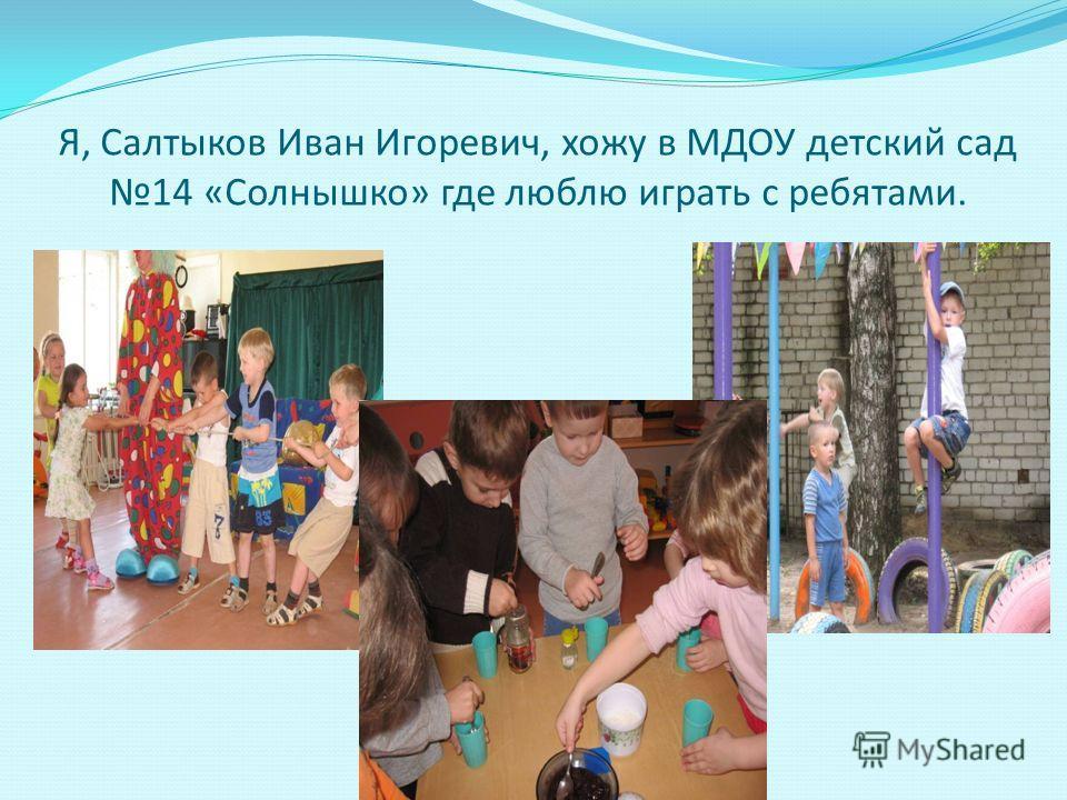 Я, Салтыков Иван Игоревич, хожу в МДОУ детский сад 14 «Солнышко» где люблю играть с ребятами.