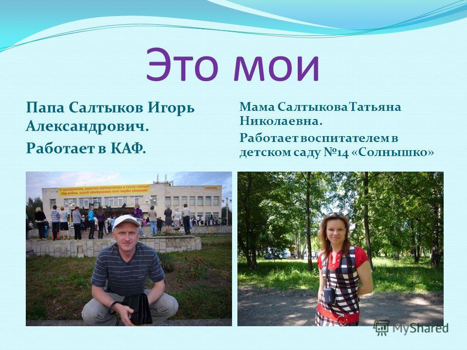 Это мои Папа Салтыков Игорь Александрович. Работает в КАФ. Мама Салтыкова Татьяна Николаевна. Работает воспитателем в детском саду 14 «Солнышко»