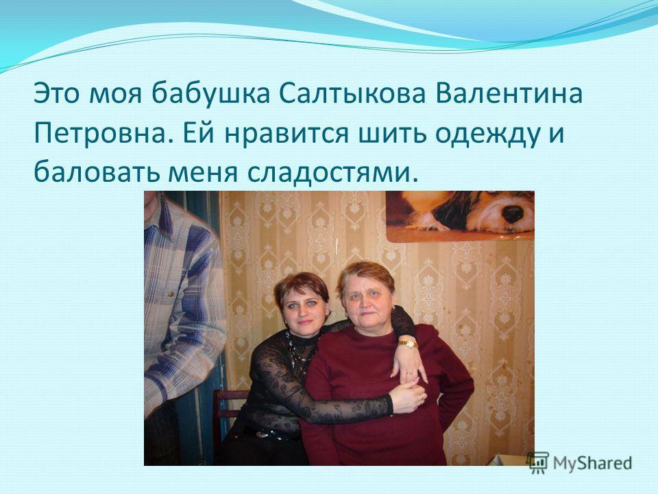 Это моя бабушка Салтыкова Валентина Петровна. Ей нравится шить одежду и баловать меня сладостями.