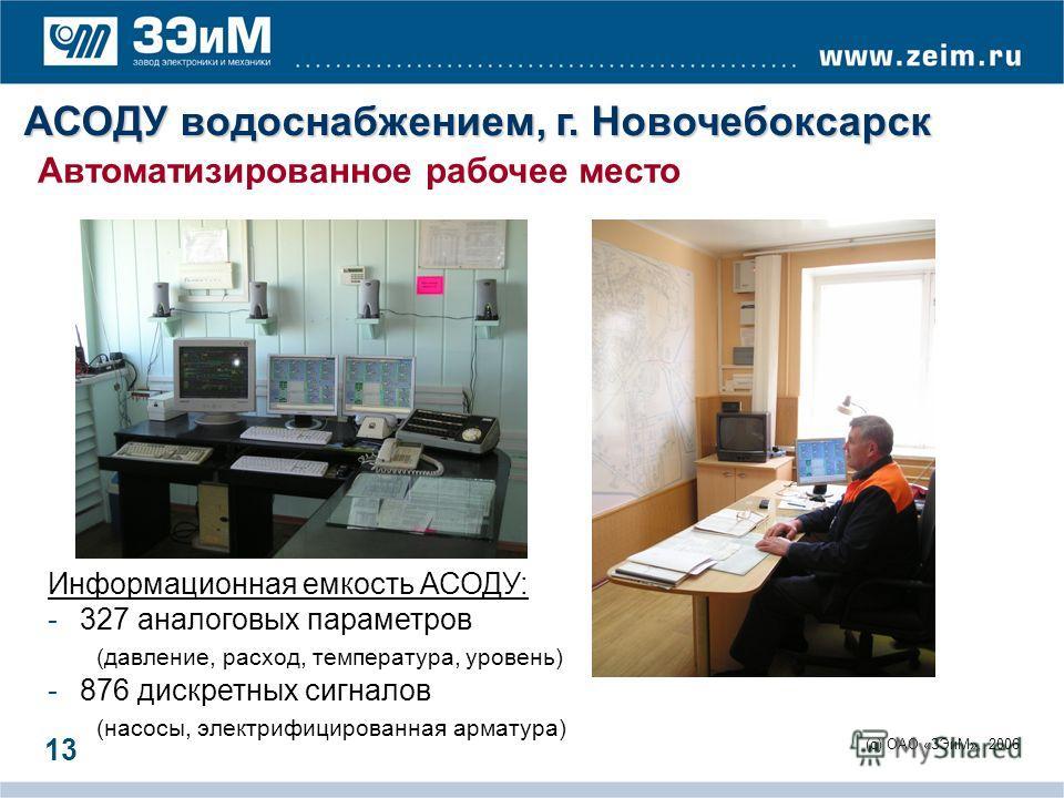 (c) ОАО «ЗЭиМ», 2006 13 Автоматизированное рабочее место Информационная емкость АСОДУ: -327 аналоговых параметров (давление, расход, температура, уровень) -876 дискретных сигналов (насосы, электрифицированная арматура) АСОДУ водоснабжением, г. Новоче