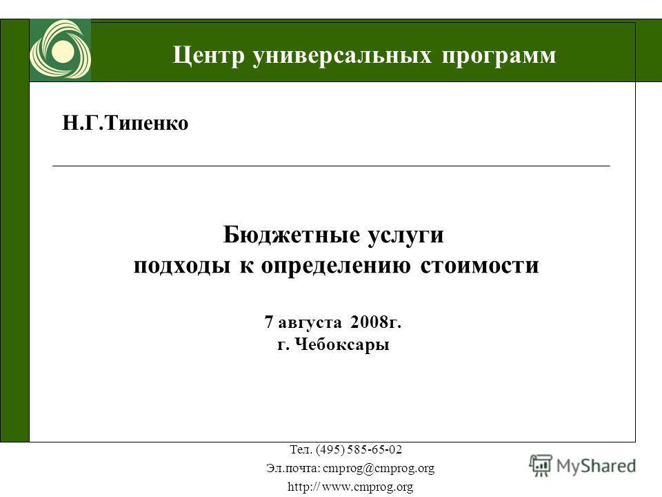 Центр универсальных программ Тел. (495) 585-65-02 Эл.почта: cmprog@cmprog.org http:// www.cmprog.org Н.Г.Типенко Бюджетные услуги подходы к определению стоимости 7 августа 2008г. г. Чебоксары