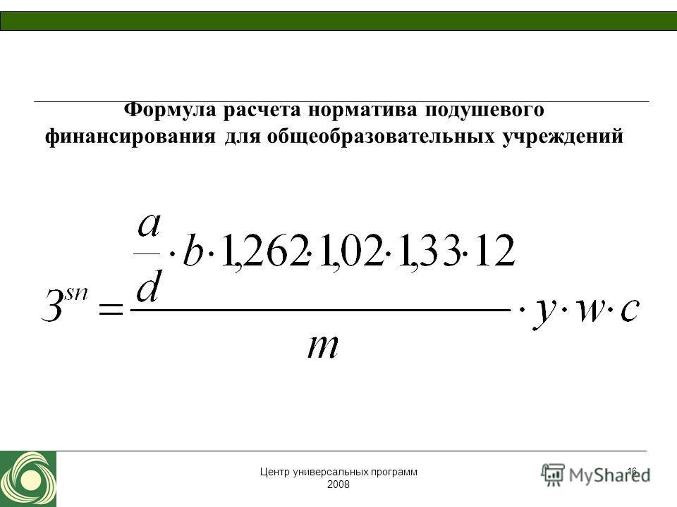 Центр универсальных программ 2008 16 Формула расчета норматива подушевого финансирования для общеобразовательных учреждений
